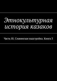 Коллектив авторов -Этнокультурная история казаков. ЧастьIII. Славянская надстройка. Книга 3