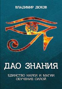 Владимир Дюков -Дао знания. Единство науки и магии. Обучение Силой