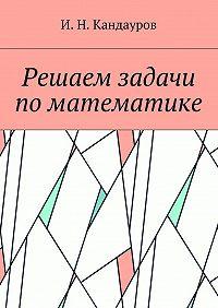 Иван Кандауров -Решаем задачи поматематике