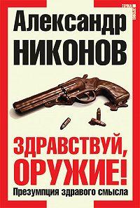Александр Никонов -Здравствуй, оружие! Презумпция здравого смысла