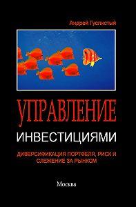Андрей Гуслистый -Управление инвестициями. Диверсификация портфеля, риск и слежение за рынком