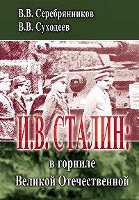 Владимир Суходеев, Владимир Серебрянников - И.В. Сталин: в горниле Великой Отечественной