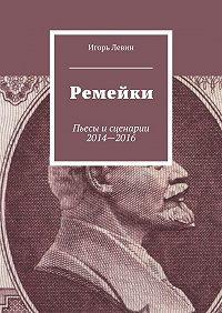 Игорь Левин -Ремейки. Пьесы исценарии 2014—2016
