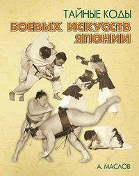 Алексей Александрович Маслов -Тайные коды боевых искусств Японии