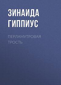 Зинаида Николаевна Гиппиус -Перламутровая трость