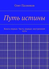 Олег Пазников - Путь истины. Книга первая. Часть первая: внутренний путь