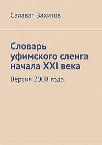 Салават Вахитов -Словарь уфимского сленга начала XXIвека. Версия 2008года