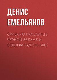 Денис Емельянов -Сказка о красавице, чёрной ведьме и бедном художнике