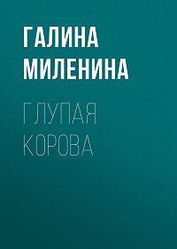 Галина Миленина -Глупая корова