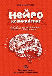 Денис Каплунов -Нейрокопирайтинг. 100+ приёмов влияния с помощью текста