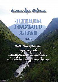 Александра Невская -Легенды голубого Алтая, или Как напугать шулмусов, приручить домового, и победить злую долю