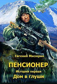 Евгений Мисюрин -Пенсионер. История первая. Дом в глуши