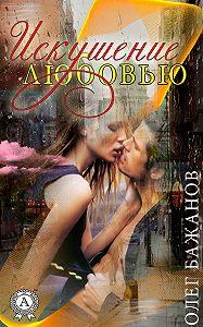 Олег Бажанов -Искушение любовью