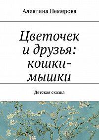 Алевтина Немерова -Цветочек и друзья: кошки-мышки