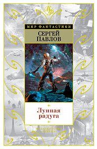 Сергей Иванович Павлов -Лунная радуга (сборник)