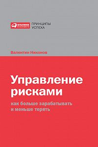 Валентин Никонов -Управление рисками. Как больше зарабатывать и меньше терять