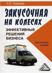 Наталия Викторовна Темерева -Закусочная на колесах: эффективные решения бизнеса «с доставкой на дом»