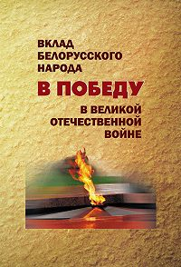 Коллектив авторов -Вклад белорусского народа в Победу в Великой Отечественной войне