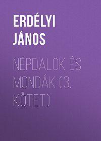János Erdélyi -Népdalok és mondák (3. kötet)
