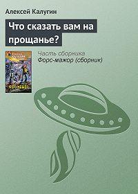 Алексей Калугин -Что сказать вам на прощанье?