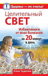 Анна Чуднова -Целительный свет. Избавляемся от всех болезней за 20 минут в день