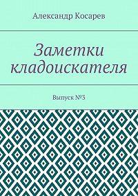 Александр Косарев -Заметки кладоискателя. Выпуск№3