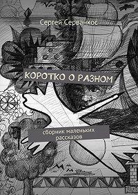 Сергей Серванкос -Коротко о разном. Сборник маленьких рассказов