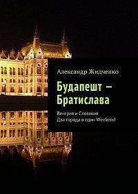 Александр Жидченко -Будапешт – Братислава. Венгрия иСловакия. Два города водин Weekend