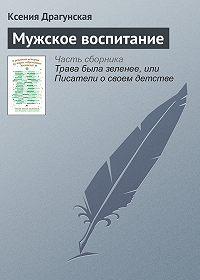 Ксения Драгунская -Мужское воспитание