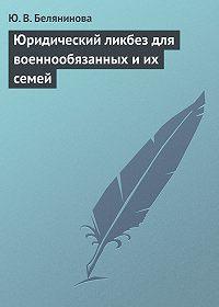 Ю. В. Белянинова -Юридический ликбез для военнообязанных и их семей