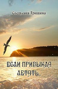 Светлана Тришина -Если привыкла летать…