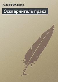 Уильям Фолкнер - Осквернитель праха
