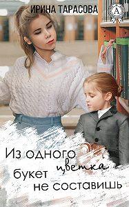 Ирина Тарасова - Из одного цветка букет не составишь