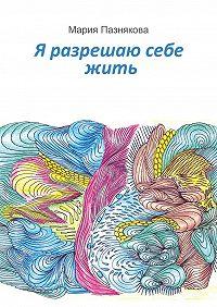 Мария Пазнякова -Я разрешаю себежить