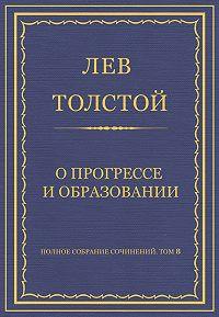 Лев Толстой - Полное собрание сочинений. Том 8. Педагогические статьи 1860–1863 гг. О прогрессе и образовании