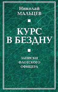 Николай Мальцев -Курс в бездну. Записки флотского офицера