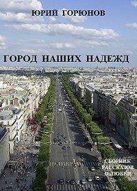 Юрий Горюнов -Город наших надежд (сборник)
