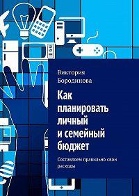 Виктория Бородинова -Как планировать личный исемейный бюджет. Составляем правильно свои расходы