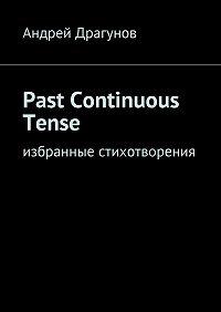 Андрей Драгунов -Past Continuous Tense. Избранные стихотворения