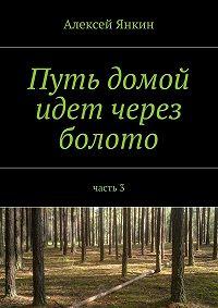 Алексей Янкин -Путь домой идет через болото. Часть 3