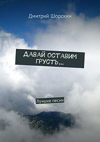 Дмитрий Шорскин -Давай оставим грусть…