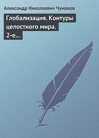 Александр Чумаков -Глобализация. Контуры целостного мира. 2-е издание