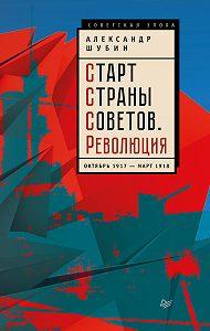 Александр Шубин -Старт Cтраны Советов. Революция. Октябрь 1917 – март 1918