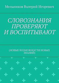 Валерий Мельников -СЛОВОЗНАНИЯ ПРОВЕРЯЮТ ИВОСПИТЫВАЮТ. (НОВЫЕ ВОЗМОЖНОСТИ НОВЫХ ЗНАНИЙ)