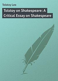 Leo Tolstoy -Tolstoy on Shakespeare: A Critical Essay on Shakespeare