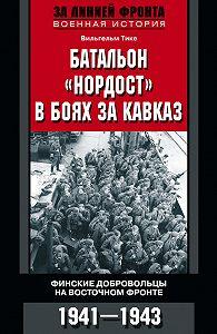 Вильгельм Тике -Батальон «Нордост» в боях за Кавказ. Финские добровольцы на Восточном фронте. 1941–1943