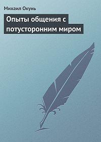 Михаил Окунь -Опыты общения с потусторонним миром