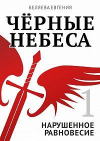 Евгения Беляева - Чёрные небеса. Нарушенное равновесие. Книга 1