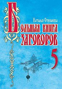 Наталья Ивановна Степанова -Большая книга заговоров – 5
