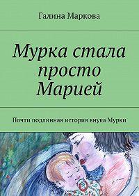 Галина Маркова -Мурка стала просто Марией. Почти подлинная история внука Мурки
